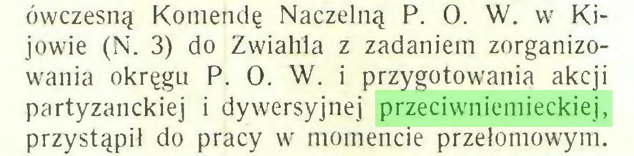(...) ówczesną Komendę Naczelną P. O. W. w Kijowie (N. 3) do Zwiahla z zadaniem zorganizowania okręgu P. O. W. i przygotowania akcji partyzanckiej i dywersyjnej przeciwniemieckiej, przystąpił do pracy w momencie przełomowym...
