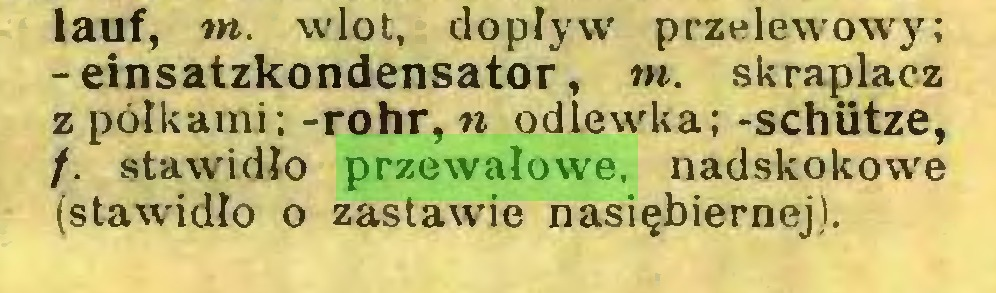 (...) lauf, m. wlot, dopływ przelewów}'; -einsatzkondensator, tn. skraplacz z pólkami; -rohr, n odlewka; -schütze, f. stawidło przewałowe, nadskokowe (stawidło o zastawie nasiębiernej)...