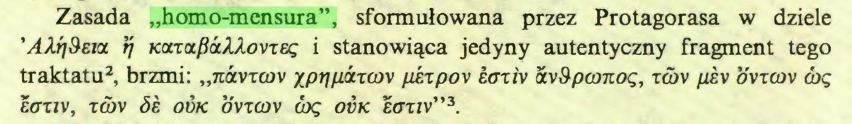 """(...) Zasada """"homo-mensura"""", sformułowana przez Protagorasa w dziele 'AAri&Eict rj Kocxctf}<xAAovTEę i stanowiąca jedyny autentyczny fragment tego traktatu2, brzmi: """"uóívtcov xp^/iá-rcov pkxpo\ Łoxi\ wSpconoę, tcov /¿¿v ovtüjv cbę EOT1V, TQ>V ÓE OÜK OVTCÚV CUę OVK £0TIV""""3..."""