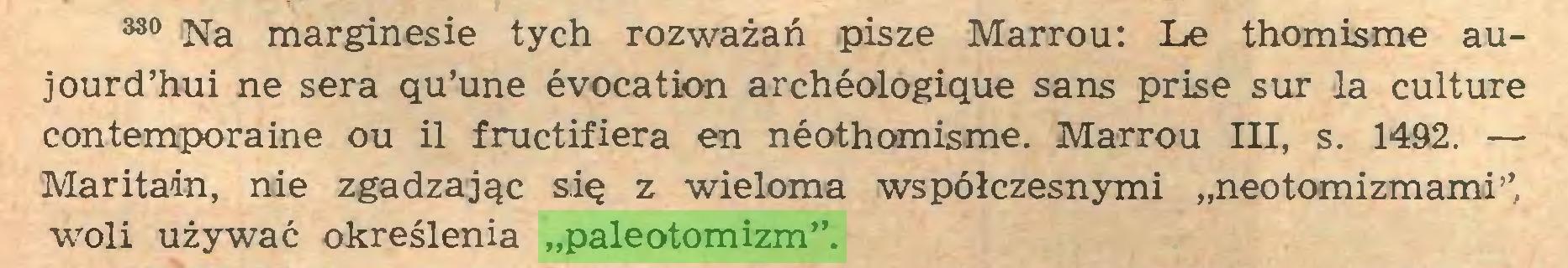 """(...) 380 Na marginesie tych rozważań pisze Marrou: Le thomisme aujourd'hui ne sera qu'une évocation archéologique sans prise sur la culture contemporaine ou il fructifiera en néothomisme. Marrou III, s. 1492. — Maritain, nie zgadzając się z wieloma współczesnymi """"neotomizmami'', woli używać określenia """"paleotomizm""""..."""