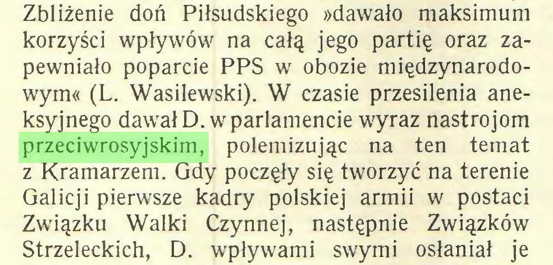 (...) Zbliżenie doń Piłsudskiego »dawało maksimum korzyści wpływów na całą jego partię oraz zapewniało poparcie PPS w obozie międzynarodowym« (L. Wasilewski). W czasie przesilenia aneksyjnego dawał D. w parlamencie wyraz nastrojom przeciwrosyjskim, polemizując na ten temat z Kramarzem. Gdy poczęły się tworzyć na terenie Galicji pierwsze kadry polskiej armii w postaci Związku Walki Czynnej, następnie Związków Strzeleckich, D. wpływami swymi osłaniał je...