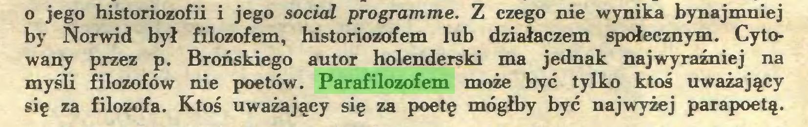 (...) o jego historiozofii i jego social programme. Z czego nie wynika bynajmniej by Norwid był filozofem, historiozofem lub działaczem społecznym. Cytowany przez p. Brońskiego autor holenderski ma jednak najwyraźniej na myśli filozofów nie poetów. Parafilozofem może być tylko ktoś uważający się za filozofa. Ktoś uważający się za poetę mógłby być najwyżej parapoetą...