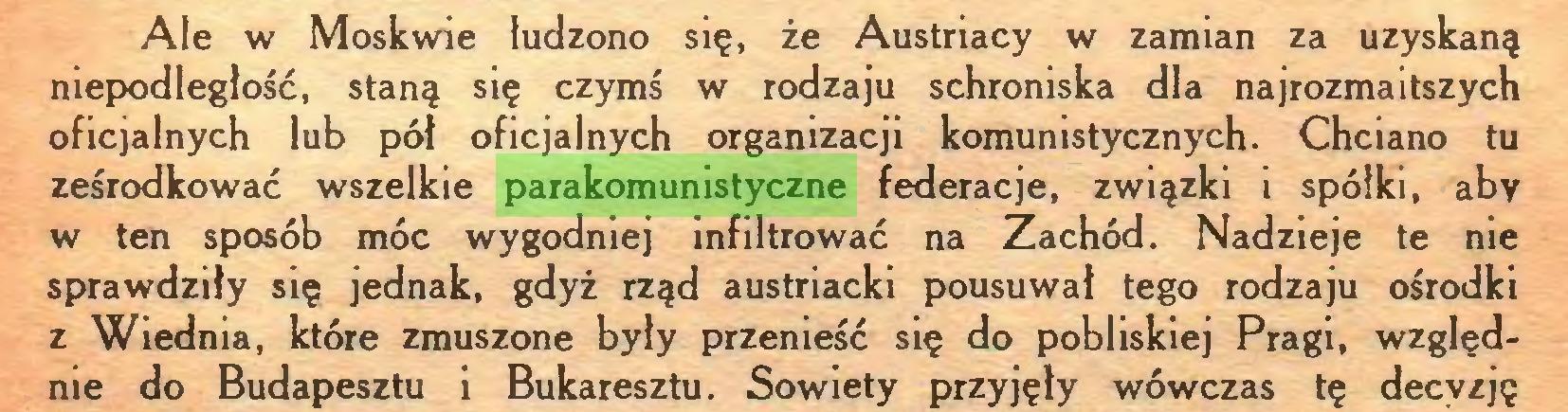 (...) Ale w Moskwie łudzono się, że Austriacy w zamian za uzyskaną niepodległość, staną się czymś w rodzaju schroniska dla najrozmaitszych oficjalnych lub pół oficjalnych organizacji komunistycznych. Chciano tu ześrodkować wszelkie parakomunistyczne federacje, związki i spółki, aby w ten sposób móc wygodniej infiltrować na Zachód. Nadzieje te nie sprawdziły się jednak, gdyż rząd austriacki pousuwał tego rodzaju ośrodki z Wiednia, które zmuszone były przenieść się do pobliskiej Pragi, względnie do Budapesztu i Bukaresztu. Sowiety przyjęły wówczas tę decyzję...