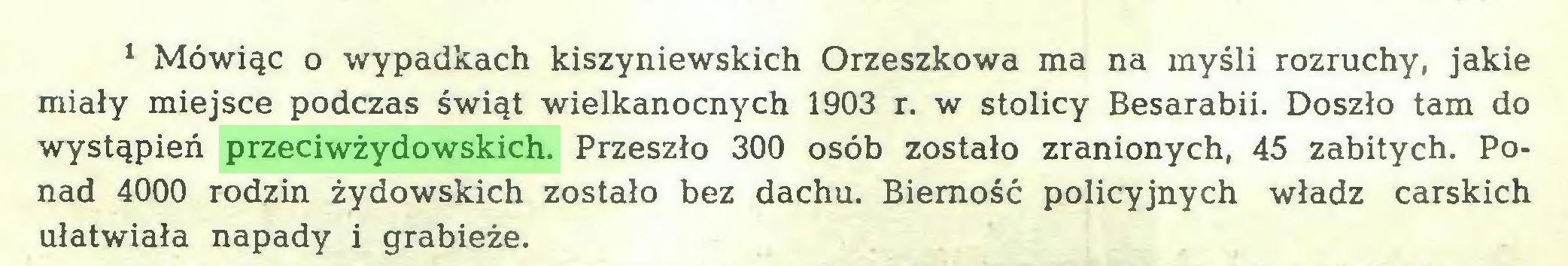 (...) 1 Mówiąc o wypadkach kiszyniewskich Orzeszkowa ma na myśli rozruchy, jakie miały miejsce podczas świąt wielkanocnych 1903 r. w stolicy Besarabii. Doszło tam do wystąpień przeciwżydowskich. Przeszło 300 osób zostało zranionych, 45 zabitych. Ponad 4000 rodzin żydowskich zostało bez dachu. Bierność policyjnych władz carskich ułatwiała napady i grabieże...