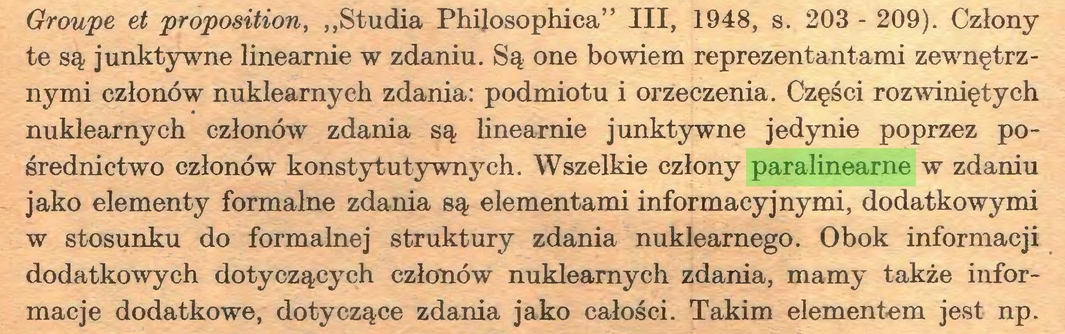 """(...) Groupe et proposition, """"Studia Philosophica"""" III, 1948, s. 203 - 209). Człony te są junktywne linearnie w zdaniu. Są one bowiem reprezentantami zewnętrznymi członów nuklearnych zdania: podmiotu i orzeczenia. Części rozwiniętych nuklearnych członów zdania są linearnie junktywne jedynie poprzez pośrednictwo członów konstytutywnych. Wszelkie człony paralinearne w zdaniu jako elementy formalne zdania są elementami informacyjnymi, dodatkowymi w stosunku do formalnej struktury zdania nuklearnego. Obok informacji dodatkowych dotyczących członów nuklearnych zdania, mamy także informacje dodatkowe, dotyczące zdania jako całości. Takim elementem jest np..."""