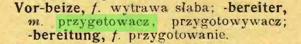 (...) Vor-beize, /. wytrawa słaba; -bereiter, tn. przygotowacz, przygotowywacz; -bereitung, /. przygotowanie...