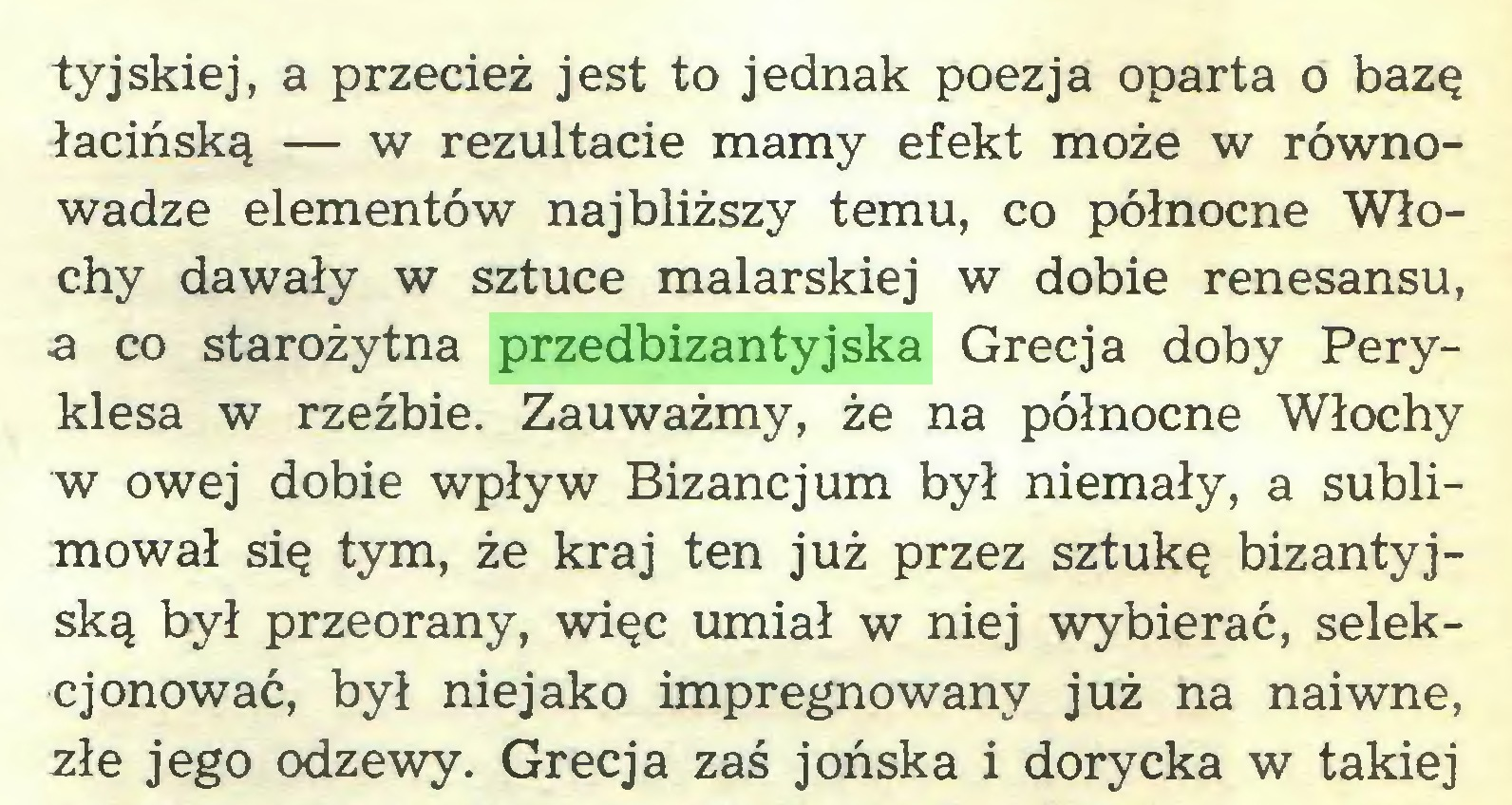 (...) tyjskiej, a przecież jest to jednak poezja oparta o bazę łacińską — w rezultacie mamy efekt może w równowadze elementów najbliższy temu, co północne Włochy dawały w sztuce malarskiej w dobie renesansu, ■a co starożytna przedbizantyjska Grecja doby Peryklesa w rzeźbie. Zauważmy, że na północne Włochy w owej dobie wpływ Bizancjum był niemały, a sublimował się tym, że kraj ten już przez sztukę bizantyjską był przeorany, więc umiał w niej wybierać, selekcjonować, był niejako impregnowany już na naiwne, złe jego odzewy. Grecja zaś jońska i dorycka w takiej...