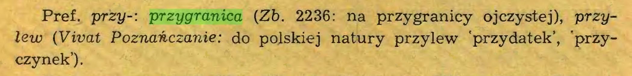 (...) Pref. przy-: przygranica (Zb. 2236: na przygranicy ojczystej), przyłów (Vivat Poznańczanie: do polskiej natury przylew 'przydatek', 'przyczynek')...