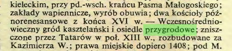 (...) kieleckim, przy pd.-wsch. krańcu Pasma Małogoskiego ; zakłady wapiennicze, wyrób obuwia; dwa kościoły późnorenesansowe z końca XVI w. — Wczesnośredniowieczny gród kasztelański i osiedle przygrodowe ; zniszczone przez Tatarów w poł. XIII w., rozbudowane za Kazimierza W.; prawa miejskie dopiero 1408; pod M...