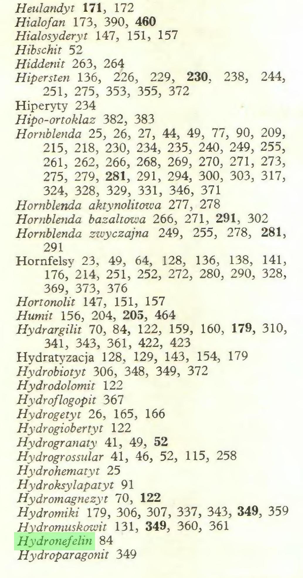 (...) Hialofan 173, 390, 460 Hialosyderyt 147, 151, 157 Hibschit 52 Hiddenit 263, 264 Hipersten 136, 226, 229, 230, 238, 244, 251, 275, 353, 355, 372 Hiperyty 234 Hipo-ortoklaz 382, 383 Hornblenda 25, 26, 27, 44, 49, 77, 90, 209, 215, 218, 230, 234, 235, 240, 249, 255, 261, 262, 266, 268, 269, 270, 271, 273, 275, 279, 281, 291, 294, 300, 303, 317, 324, 328, 329, 331, 346, 371 Hornblenda aktynolitowa 277, 278 Hornblenda bazaltowa 266, 271, 291, 302 Hornblenda zwyczajna 249, 255, 278, 281, 291 Hornfelsy 23, 49, 64, 128, 136, 138, 141, 176, 214, 251, 252, 272, 280, 290, 328, 369, 373, 376 Hortonolit 147, 151, 157 Humit 156, 204, 205, 464 Hydrargilit 70, 84, 122, 159, 160, 179, 310, 341, 343, 361, 422, 423 Hydratyzacja 128, 129, 143, 154, 179 Hydrobiotyt 306, 348, 349, 372 Hydrodolomit 122 Hydroflogopit 367 Hydrogetyt 26, 165, 166 Hydrogiobertyt 122 Hydrogranaty 41, 49, 52 Hydrogrossular 41, 46, 52, 115, 258 Hydrohematyt 25 Hydroksylapatyt 91 Hydromagnezyt 70, 122 Hydromiki 179, 306, 307, 337, 343, 349, 359 Hydromuskowit 131, 349, 360, 361 Hydronefelin 84 Hydroparagonit 349...