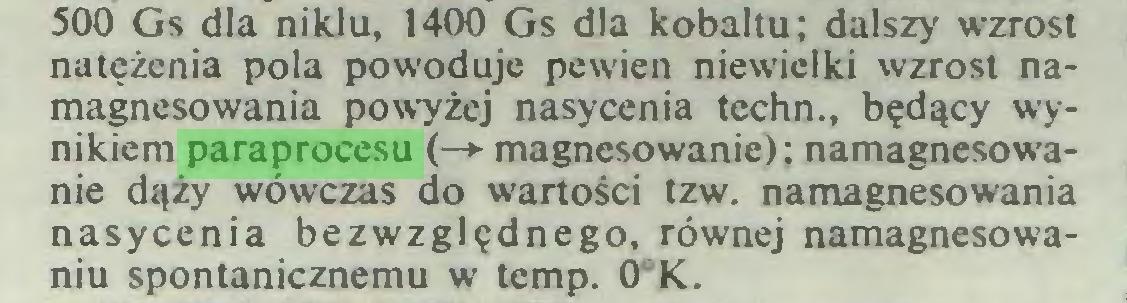 (...) 500 Gs dla niklu, 1400 Gs dla kobaltu; dalszy wzrost natężenia pola powoduje pewien niewielki wzrost namagnesowania powyżej nasycenia techn., będący wynikiem paraprocesu (—► magnesowanie); namagnesowanie dąży wówczas do wartości tzw. namagnesowania nasycenia bezwzględnego, równej namagnesowaniu spontanicznemu w temp. 0°K...