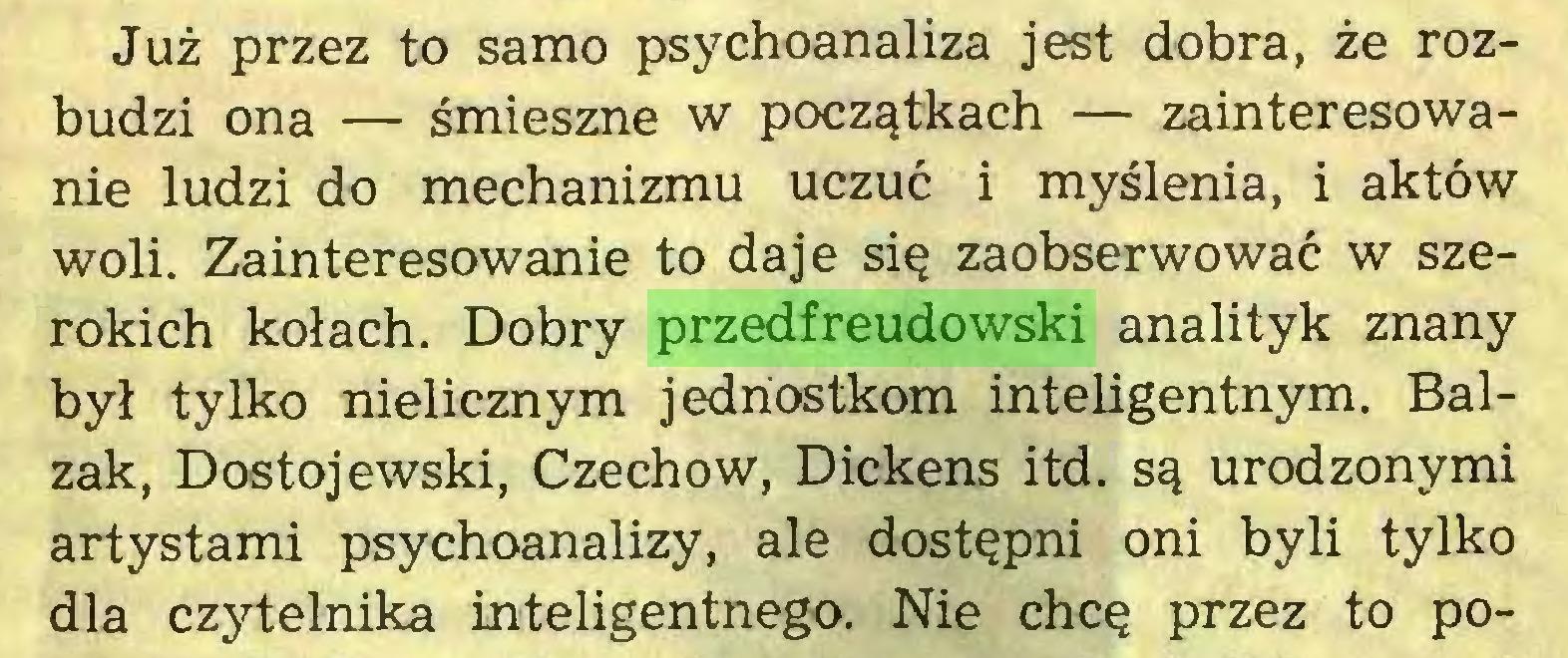 (...) Już przez to samo psychoanaliza jest dobra, że rozbudzi ona — śmieszne w początkach — zainteresowanie ludzi do mechanizmu uczuć i myślenia, i aktów woli. Zainteresowanie to daje się zaobserwować w szerokich kołach. Dobry przedfreudowski analityk znany był tylko nielicznym jednostkom inteligentnym. Balzak, Dostojewski, Czechow, Dickens itd. są urodzonymi artystami psychoanalizy, ale dostępni oni byli tylko dla czytelnika inteligentnego. Nie chcę przez to po...