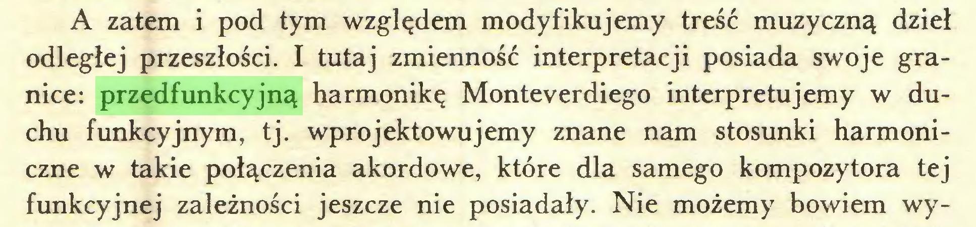 (...) A zatem i pod tym względem modyfikujemy treść muzyczną dzieł odległej przeszłości. I tutaj zmienność interpretacji posiada swoje granice: przedfunkcyjną harmonikę Monteverdiego interpretujemy w duchu funkcyjnym, tj. wprojektowujemy znane nam stosunki harmoniczne w takie połączenia akordowe, które dla samego kompozytora tej funkcyjnej zależności jeszcze nie posiadały. Nie możemy bowiem wy...