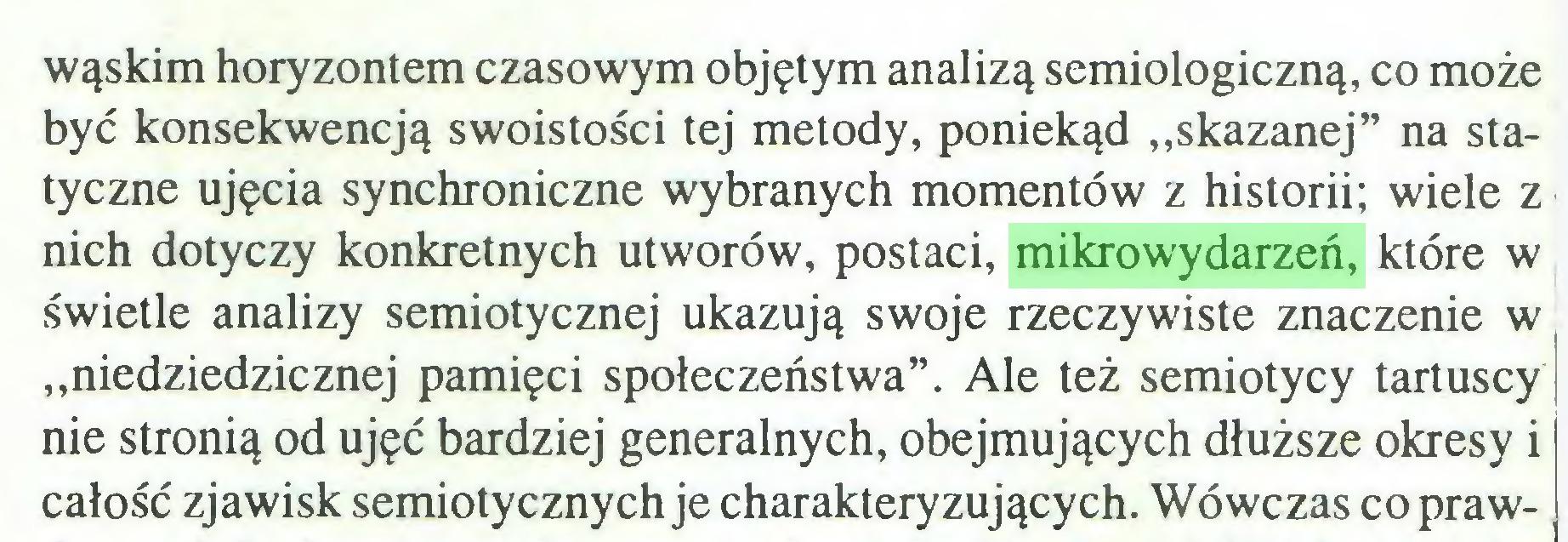 """(...) wąskim horyzontem czasowym objętym analizą semiologiczną, co może być konsekwencją swoistości tej metody, poniekąd """"skazanej"""" na statyczne ujęcia synchroniczne wybranych momentów z historii; wiele z nich dotyczy konkretnych utworów, postaci, mikrowydarzeń, które w świetle analizy semiotycznej ukazują swoje rzeczywiste znaczenie w """"niedziedzicznej pamięci społeczeństwa"""". Ale też semiotycy tartuscy nie stronią od ujęć bardziej generalnych, obejmujących dłuższe okresy i całość zjawisk semiotycznych je charakteryzujących. Wówczas co praw..."""