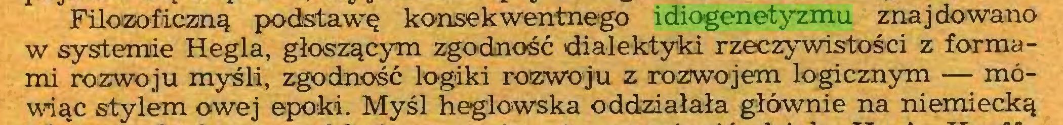(...) Filozoficzną podstawę konsekwentnego idiogenetyzmu znajdowano w systemie Hegla, głoszącym zgodność dialektyki rzeczywistości z formami rozwoju myśli, zgodność logiki rozwoju z rozwojem logicznym — mówiąc stylem owej epoki. Myśl heglowska oddziałała głównie na niemiecką...