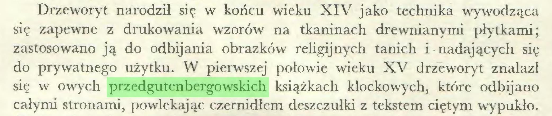(...) Drzeworyt narodził się w końcu wieku XIV jako technika wywodząca się zapewne z drukowania wzorów na tkaninach drewnianymi płytkami; zastosowano ją do odbijania obrazków religijnych tanich i nadających się do prywatnego użytku. W pierwszej połowie wieku XV drzeworyt znalazł się w owych przedgutenbergowskich książkach klockowych, które odbijano całymi stronami, powlekając czernidłem deszczułki z tekstem ciętym wypukło...