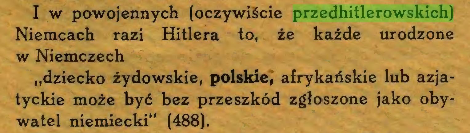 """(...) I w powojennych (oczywiście przedhitlerowskich) Niemcach razi Hitlera to, że każde urodzone w Niemczech """"dziecko żydowskie, polskie, afrykańskie lub azjatyckie może być bez przeszkód zgłoszone jako obywatel niemiecki"""" (488)..."""
