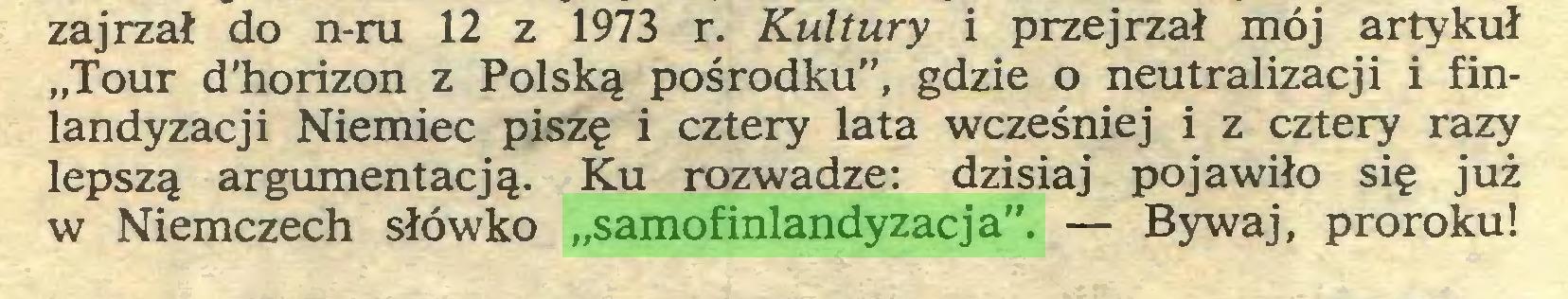 """(...) zajrzał do n-ru 12 z 1973 r. Kultury i przejrzał mój artykuł """"Tour d'horizon z Polską pośrodku"""", gdzie o neutralizacji i finlandyzacji Niemiec piszę i cztery lata wcześniej i z cztery razy lepszą argumentacją. Ku rozwadze: dzisiaj pojawiło się już w Niemczech słówko """"samofinlandyzacja"""". — Bywaj, proroku!..."""