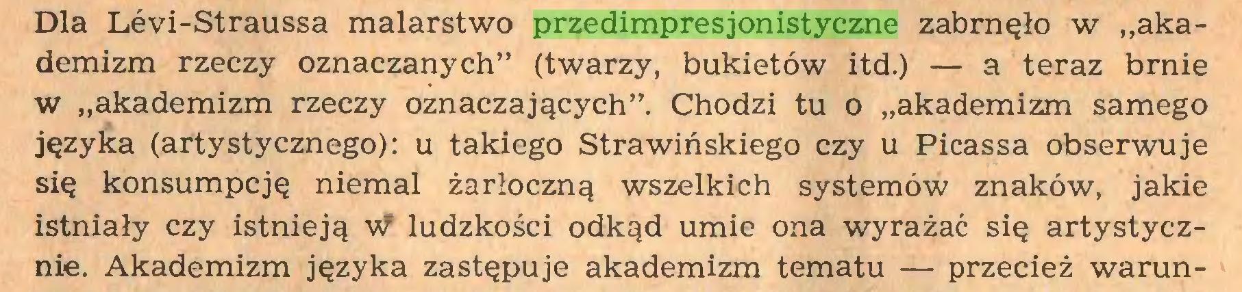 """(...) Dla Lévi-Straussa malarstwo przedimpresjonistyczne zabrnęło w """"akademizm rzeczy oznaczanych"""" (twarzy, bukietów itd.) — a teraz brnie w """"akademizm rzeczy oznaczających"""". Chodzi tu o """"akademizm samego języka (artystycznego): u takiego Strawińskiego czy u Picassa obserwuje się konsumpcję niemal żarłoczną wszelkich systemów znaków, jakie istniały czy istnieją w ludzkości odkąd umie ona wyrażać się artystycznie. Akademizm języka zastępuje akademizm tematu — przecież warun..."""