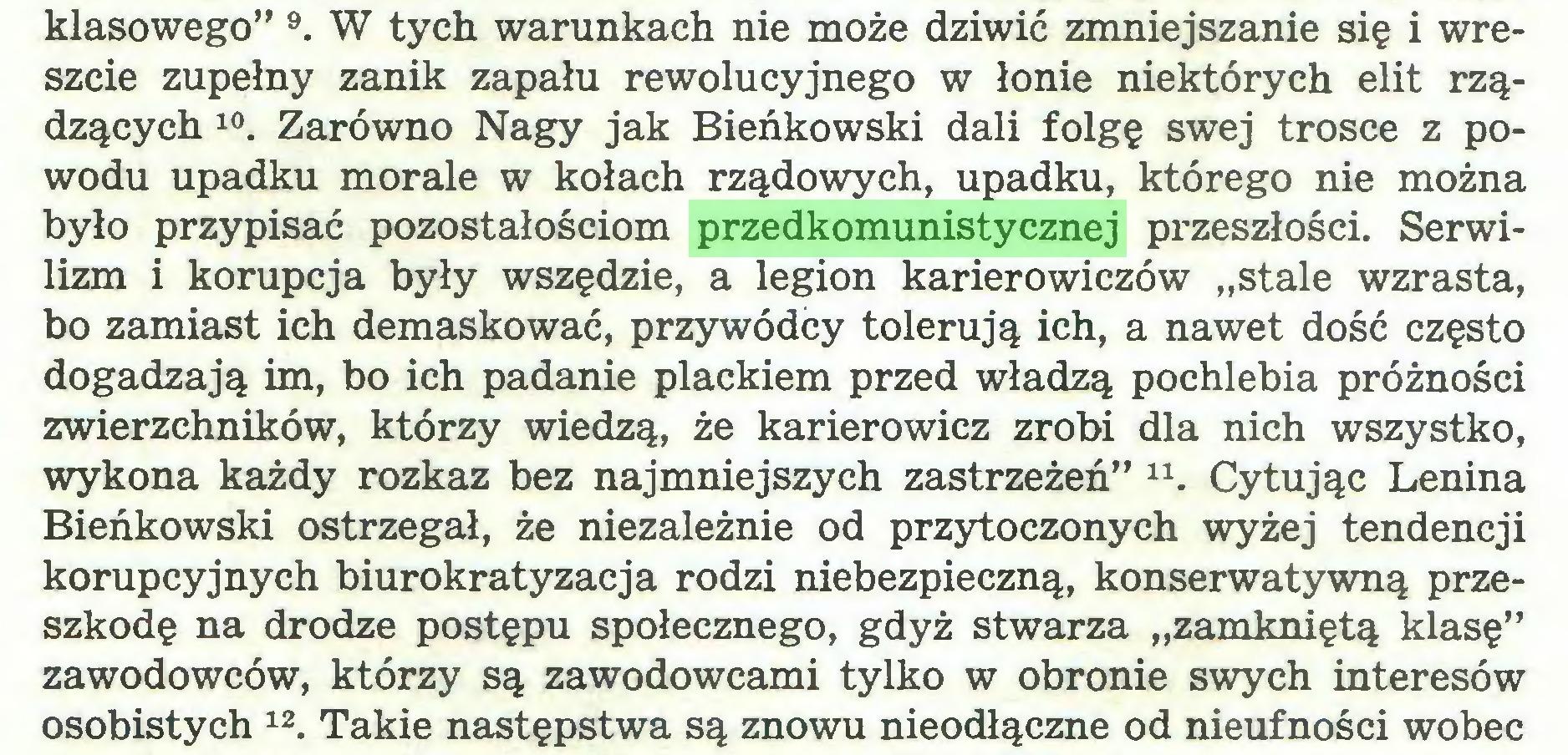 """(...) klasowego"""" 9. W tych warunkach nie może dziwić zmniejszanie się i wreszcie zupełny zanik zapału rewolucyjnego w łonie niektórych elit rządzących 10. Zarówno Nagy jak Bieńkowski dali folgę swej trosce z powodu upadku morale w kołach rządowych, upadku, którego nie można było przypisać pozostałościom przedkomunistycznej przeszłości. Serwilizm i korupcja były wszędzie, a legion karierowiczów """"stale wzrasta, bo zamiast ich demaskować, przywódcy tolerują ich, a nawet dość często dogadzają im, bo ich padanie plackiem przed władzą pochlebia próżności zwierzchników, którzy wiedzą, że karierowicz zrobi dla nich wszystko, wykona każdy rozkaz bez najmniejszych zastrzeżeń"""" Cytując Lenina Bieńkowski ostrzegał, że niezależnie od przytoczonych wyżej tendencji korupcyjnych biurokratyzacja rodzi niebezpieczną, konserwatywną przeszkodę na drodze postępu społecznego, gdyż stwarza """"zamkniętą klasę"""" zawodowców, którzy są zawodowcami tylko w obronie swych interesów osobistych 12. Takie następstwa są znowu nieodłączne od nieufności wobec..."""
