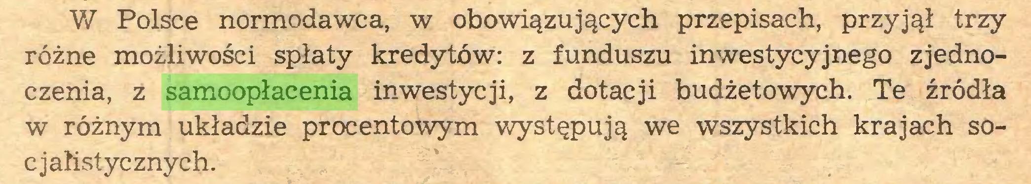 (...) W Polsce normodawca, w obowiązujących przepisach, przyjął trzy różne możliwości spłaty kredytów: z funduszu inwestycyjnego zjednoczenia, z samoopłacenia inwestycji, z dotacji budżetowych. Te źródła w różnym układzie procentowym występują we wszystkich krajach socjalistycznych...