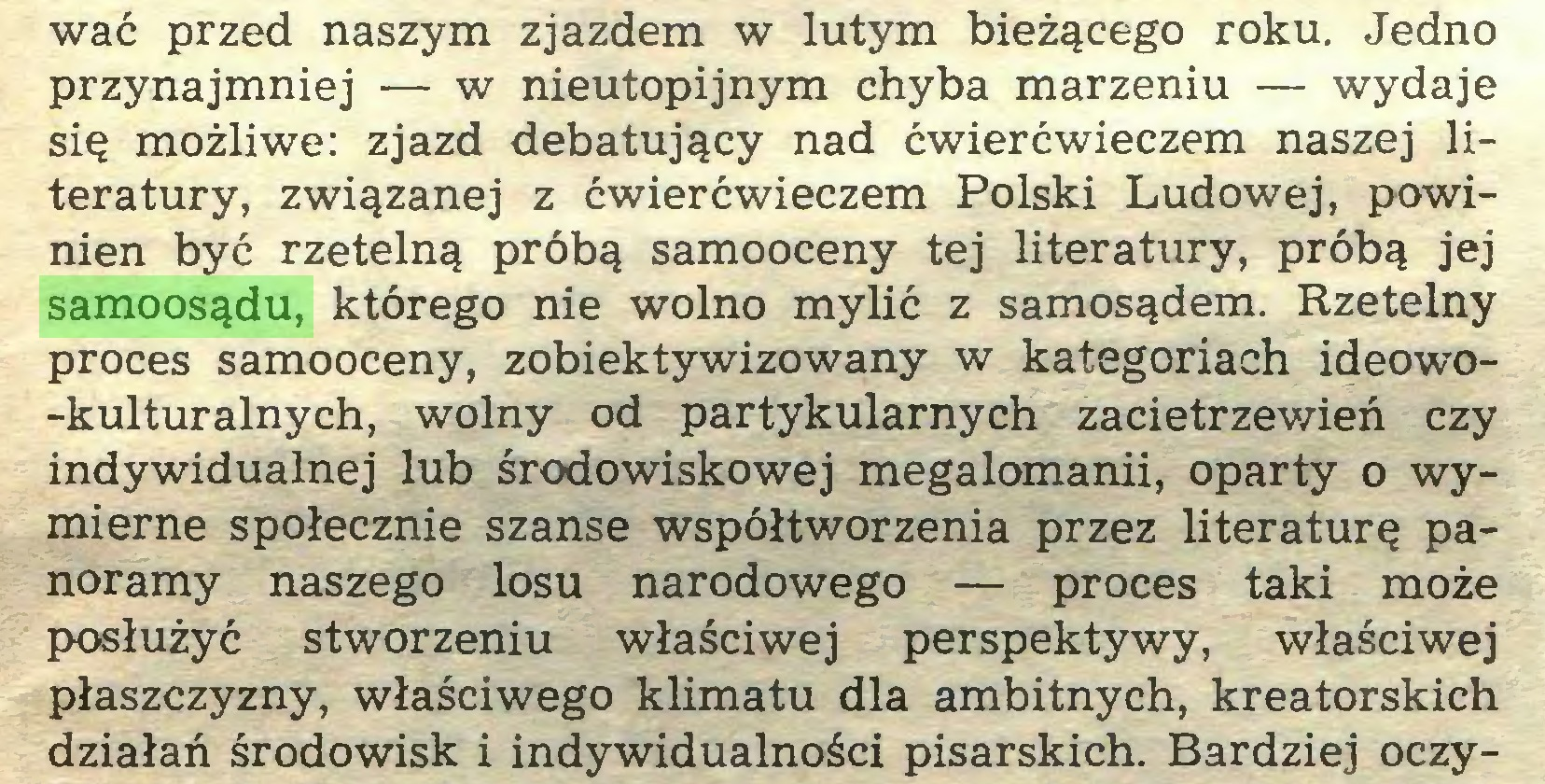 (...) wać przed naszym zjazdem w lutym bieżącego roku. Jedno przynajmniej — w nieutopijnym chyba marzeniu — wydaje się możliwe: zjazd debatujący nad ćwierćwieczem naszej literatury, związanej z ćwierćwieczem Polski Ludowej, powinien być rzetelną próbą samooceny tej literatury, próbą jej samoosądu, którego nie wolno mylić z samosądem. Rzetelny proces samooceny, zobiektywizowany w kategoriach ideowo-kulturalnych, wolny od partykularnych zacietrzewień czy indywidualnej lub środowiskowej megalomanii, oparty o wymierne społecznie szanse współtworzenia przez literaturę panoramy naszego losu narodowego — proces taki może posłużyć stworzeniu właściwej perspektywy, właściwej płaszczyzny, właściwego klimatu dla ambitnych, kreatorskich działań środowisk i indywidualności pisarskich. Bardziej oczy...