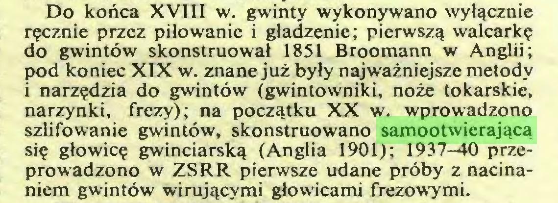 (...) Do końca XVIII w. gwinty wykonywano wyłącznie ręcznie przez piłowanie i gładzenie; pierwszą walcarkę do gwintów skonstruował 1851 Broomann w Anglii; pod koniec XIX w. znane już były najważniejsze metody i narzędzia do gwintów (gwintowniki, noże tokarskie, narzynki, frezy); na początku XX w. wprowadzono szlifowanie gwintów, skonstruowano samootwierającą się głowicę gwinciarską (Anglia 1901); 1937-40 przeprowadzono w ZSRR pierwsze udane próby z nacinaniem gwintów wirującymi głowicami frezowymi...
