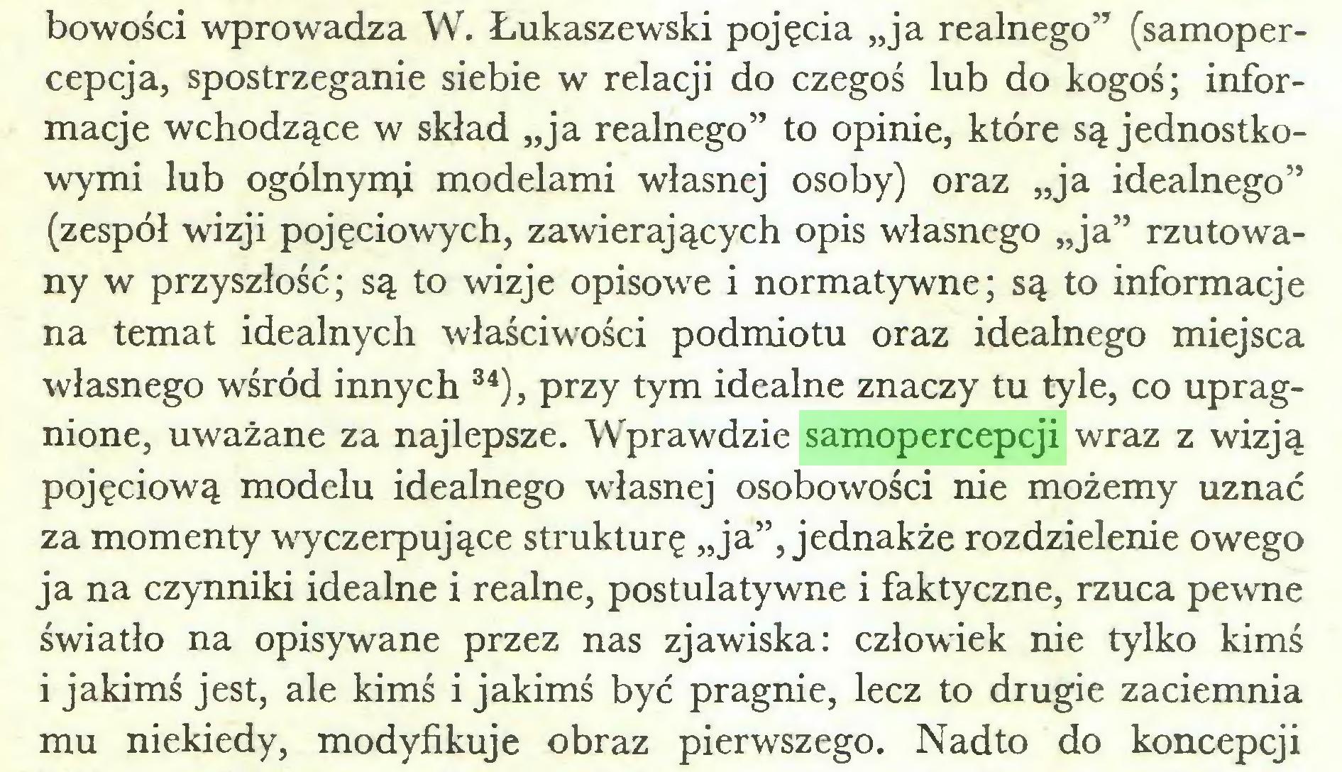 """(...) bowości wprowadza W. Łukaszewski pojęcia """"ja realnego""""1 (samopercepcja, spostrzeganie siebie w relacji do czegoś lub do kogoś; informacje wchodzące w skład """"ja realnego"""" to opinie, które są jednostkowymi lub ogólnymi modelami własnej osoby) oraz """"ja idealnego"""" (zespół wizji pojęciowych, zawierających opis własnego """"ja"""" rzutowany w przyszłość; są to wizje opisowe i normatywne; są to informacje na temat idealnych właściwości podmiotu oraz idealnego miejsca własnego wśród innych 34), przy tym idealne znaczy tu tyle, co upragnione, uważane za najlepsze. Wprawdzie samopercepcji wraz z wizją pojęciową modelu idealnego własnej osobowości nie możemy uznać za momenty wyczerpujące strukturę """"ja"""", jednakże rozdzielenie owego ja na czynniki idealne i realne, postulatywne i faktyczne, rzuca pewne światło na opisywane przez nas zjawiska: człowiek nie tylko kimś i jakimś jest, ale kimś i jakimś być pragnie, lecz to drugie zaciemnia mu niekiedy, modyfikuje obraz pierwszego. Nadto do koncepcji..."""