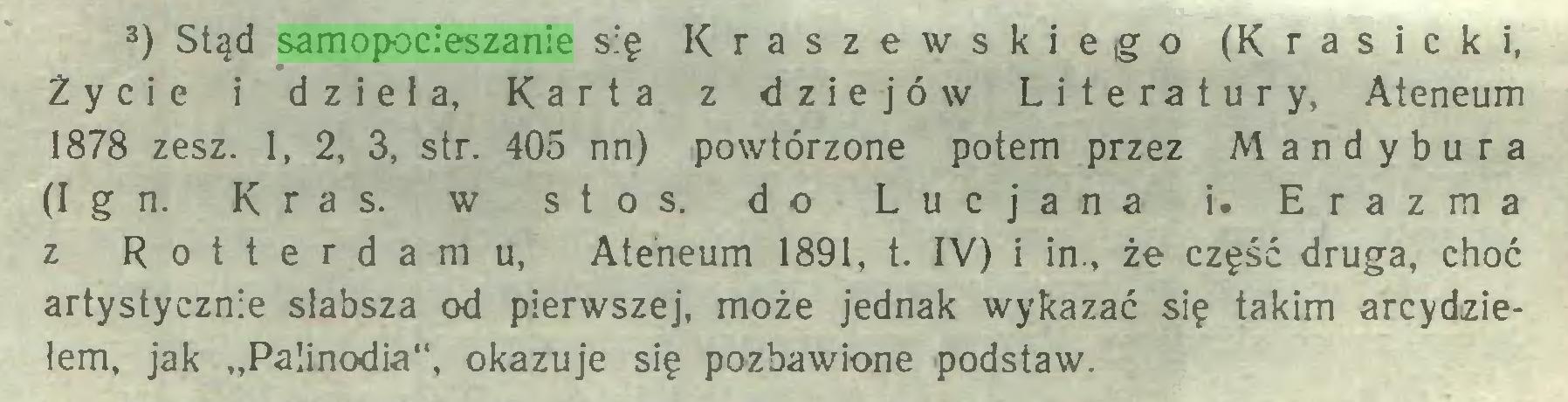 """(...) 3) Stąd samopocieszanie się Kraszewskiego (Krasicki, Życie i dzieła, Karta z dziejów Literatury, Ateneum 1878 zesz. 1, 2, 3, str. 405 nn) powtórzone potem przez Mandybura (Ign. Kras. w stos. do Lucjana i. Erazma z Rotterdamu, Ateneum 1891, t. IV) i in., że część druga, choć artystycznie słabsza od pierwszej, może jednak wykazać się takim arcydziełem, jak """"Palinodia"""", okazuje się pozbawione podstaw..."""