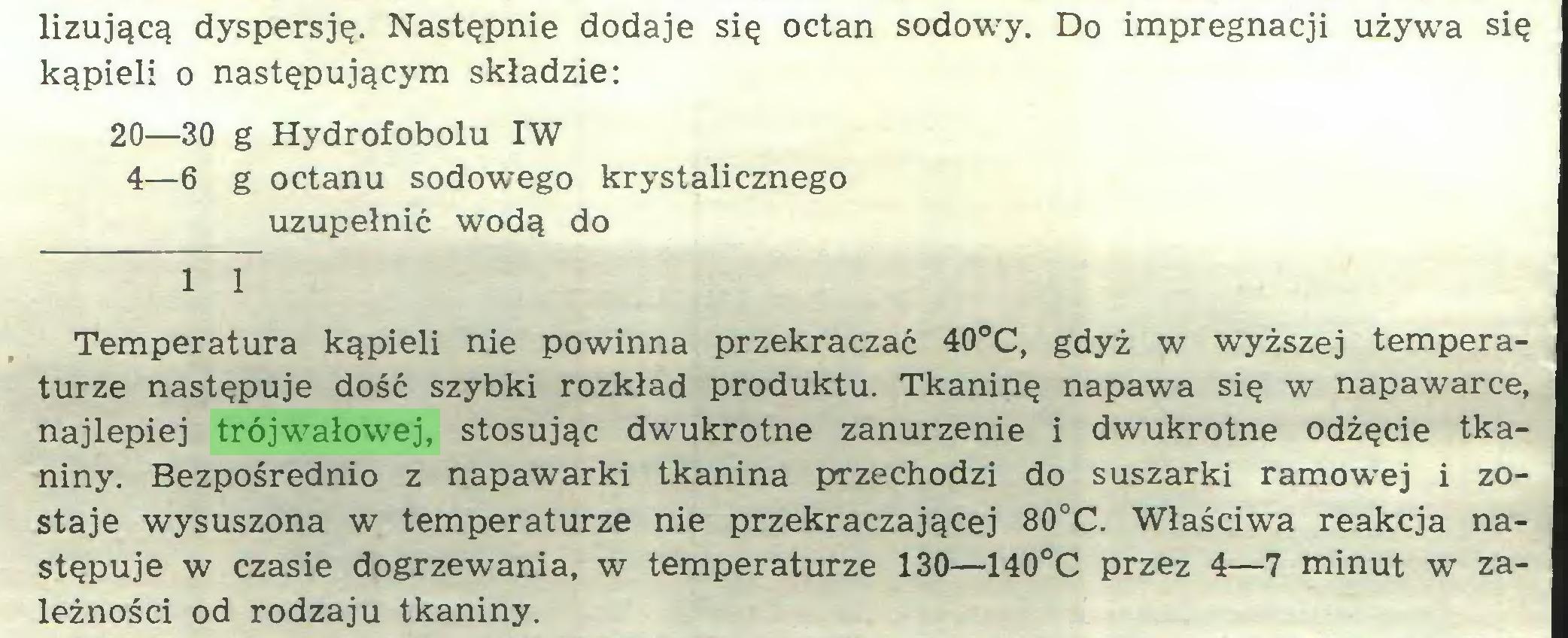 (...) lizującą dyspersję. Następnie dodaje się octan sodowy. Do impregnacji używa się kąpieli o następującym składzie: 20—30 g Hydrofobolu IW 4—6 g octanu sodowego krystalicznego uzupełnić wodą do 1 1 Temperatura kąpieli nie powinna przekraczać 40°C, gdyż w wyższej temperaturze następuje dość szybki rozkład produktu. Tkaninę napawa się w napawarce, najlepiej trójwałowej, stosując dwukrotne zanurzenie i dwukrotne odżęcie tkaniny. Bezpośrednio z napawarki tkanina przechodzi do suszarki ramowej i zostaje wysuszona w temperaturze nie przekraczającej 80°C. Właściwa reakcja następuje w czasie dogrzewania, w temperaturze 130—140°C przez 4—7 minut w zależności od rodzaju tkaniny...