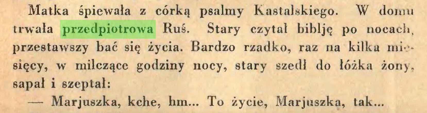 (...) Matka śpiewała z córką psalmy Kastalskiego. W domu trwała przedpiotrowa Ruś. Stary czytał biblję po nocach, przestawszy bać się życia. Bardzo rzadko, raz na kilka miesięcy, w milczące godziny nocy, stary szedł do łóżka żony, sapał i szeptał: — Marjuszka, kche, hm... To życie, Marjuszka, tak...