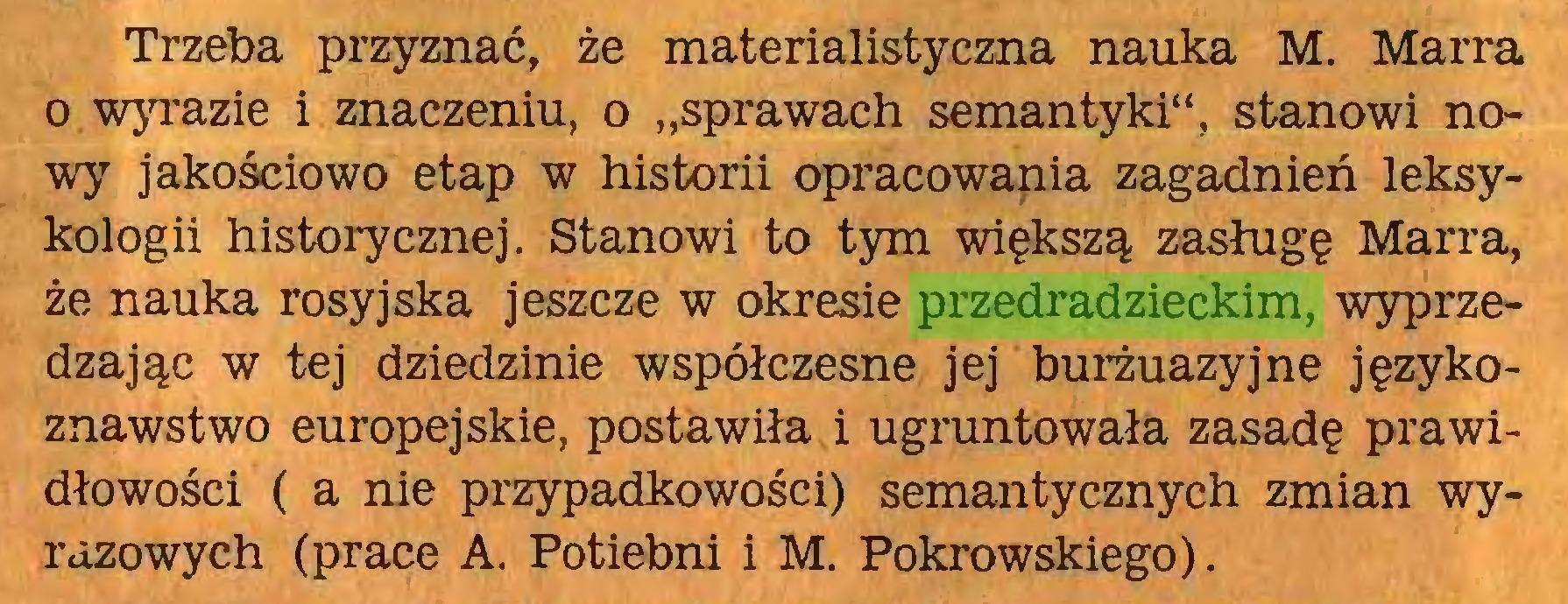 """(...) Trzeba przyznać, że materialistyczna nauka M. Marra o wyrazie i znaczeniu, o """"sprawach semantyki"""", stanowi nowy jakościowo etap w historii opracowania zagadnień leksykologii historycznej. Stanowi to tym większą zasługę Marra, że nauka rosyjska jeszcze w okresie przedradzieckim, wyprzedzając w tej dziedzinie współczesne jej burżuazyjne językoznawstwo europejskie, postawiła i ugruntowała zasadę prawidłowości ( a nie przypadkowości) semantycznych zmian wyrazowych (prace A. Potiebni i M. Pokrowskiego)..."""