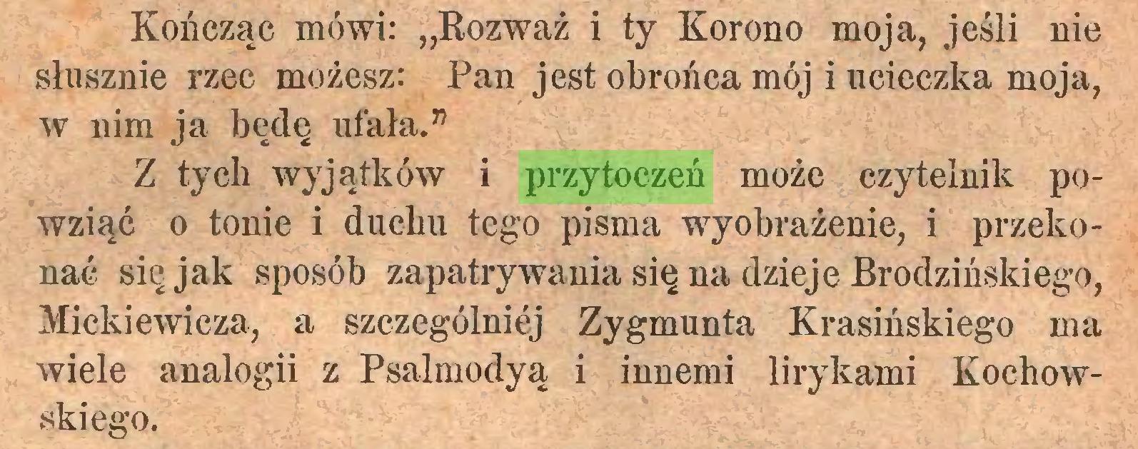 """(...) Kończąc mówi: """"Rozważ i ty Korono moja, jeśli nie słusznie rzec możesz: Pan jest obrońca mój i ucieczka moja, w nim ja będę ufała."""" Z tych wyjątków i przytoczeń może czytelnik powziąć o tonie i duchu tego pisma wyobrażenie, i przekonać się jak sposób zapatrywania się na dzieje Brodzińskiego, Mickiewicza, a szczególniej Zygmunta Krasińskiego ma wiele analogii z Psalmodyą i innemi lirykami Kochowskiego..."""