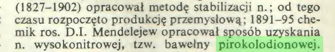 (...) (1827-1902) opracował metodę stabilizacji n.; od tego czasu rozpoczęto produkcję przemysłową; 1891-95 chemik ros. D.I. Mendelejew opracował sposób uzyskania n. wysokonitrowej, tzw. bawełny pirokolodionowej...