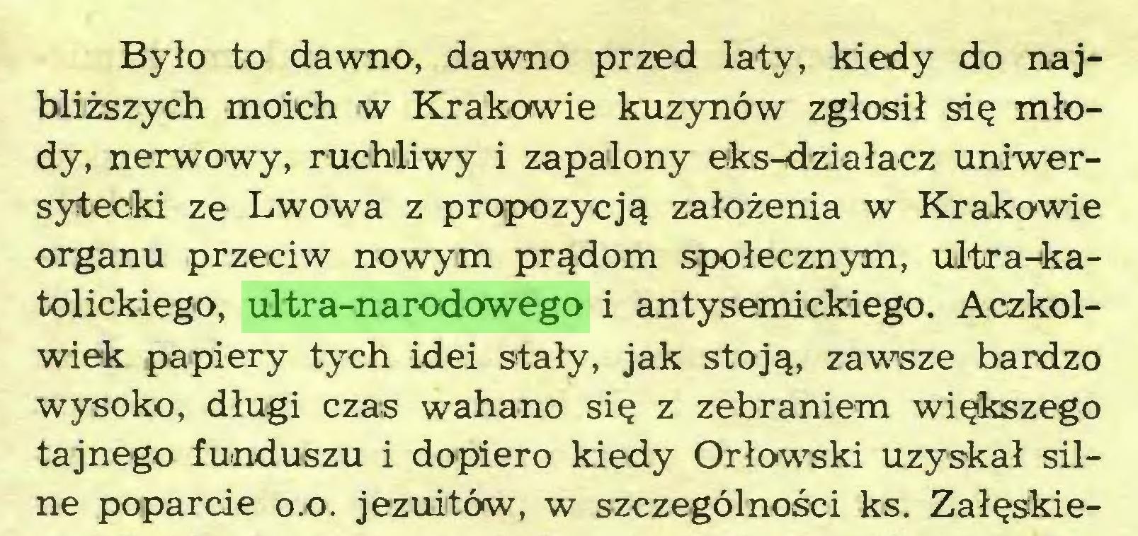 (...) Było to dawno, dawno przed laty, kiedy do najbliższych moich w Krakowie kuzynów zgłosił się młody, nerwowy, ruchliwy i zapalony eks-działacz uniwersytecki ze Lwowa z propozycją założenia w Krakowie organu przeciw nowym prądom społecznym, ultra-katolickiego, ultra-narodowego i antysemickiego. Aczkolwiek papiery tych idei stały, jak stoją, zawsze bardzo wysoko, długi czas wahano się z zebraniem większego tajnego funduszu i dopiero kiedy Orłowski uzyskał silne poparcie o.o. jezuitów, w szczególności ks. Załęskie...