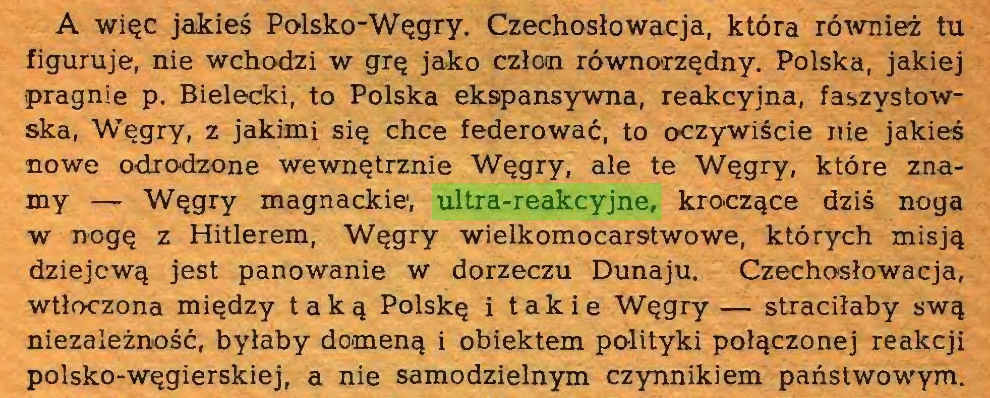(...) A więc jakieś Polsko-Węgry. Czechosłowacja, która również tu figuruje, nie wchodzi w grę jako człon równorzędny. Polska, jakiej pragnie p. Bielecki, to Polska ekspansywna, reakcyjna, faszystowska, Węgry, z jakimi się chce federować, to oczywiście nie jakieś nowe odrodzone wewnętrznie Węgry, ale te Węgry, które znamy — Węgry magnackie1, ultra-reakcyjne, kroczące dziś noga w nogę z Hitlerem, Węgry wielkomocarstwowe, których misją dziejową jest panowanie w dorzeczu Dunaju. Czechosłowacja, wtłoczona między taką Polskę i takie Węgry — straciłaby swą niezależność, byłaby domeną i obiektem polityki połączonej reakcji polsko-węgierskiej, a nie samodzielnym czynnikiem państwowym...