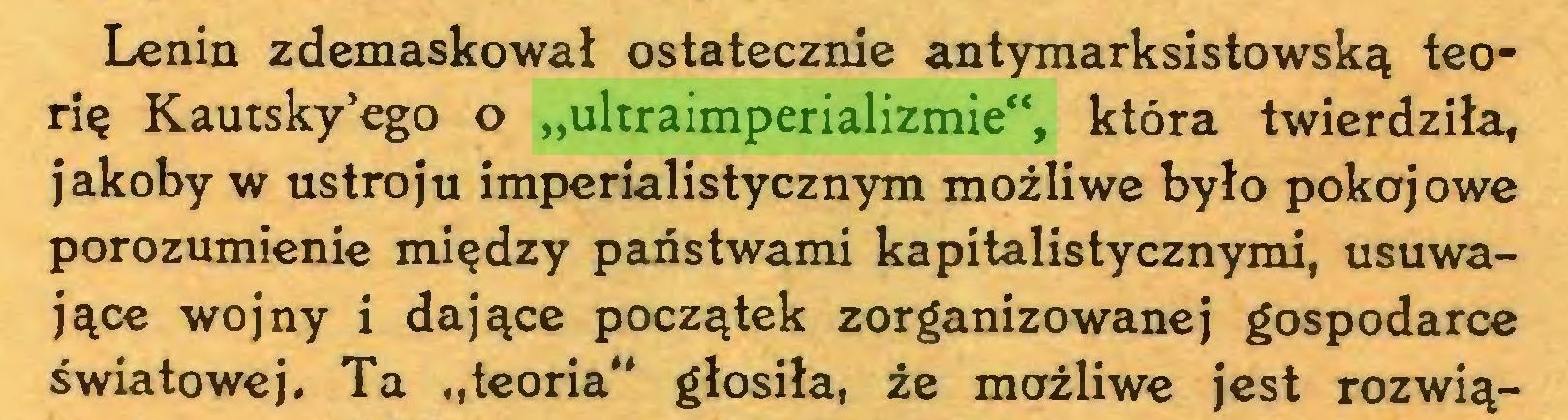 """(...) Lenin zdemaskował ostatecznie antymarksistowską teorię Kautsky'ego o """"ultraimperializmie"""", która twierdziła, jakoby w ustroju imperialistycznym możliwe było pokojowe porozumienie między państwami kapitalistycznymi, usuwające wojny i dające początek zorganizowanej gospodarce światowej. Ta """"teoria"""" głosiła, że możliwe jest rozwią..."""