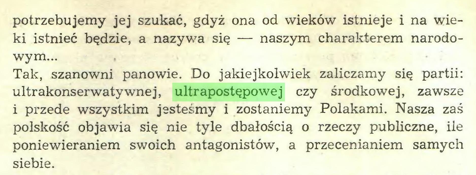 (...) potrzebujemy jej szukać, gdyż ona od wieków istnieje i na wieki istnieć będzie, a nazywa się — naszym charakterem narodowym... , Tak, szanowni panowie. Do jakiejkolwiek zaliczamy się partii: ultrakonserwatywnej, ultrapostępowej czy środkowej, zawsze i przede wszystkim jesteśmy i zostaniemy Polakami. Nasza zaś polskość objawia się nie tyle dbałością o rzeczy publiczne, ile poniewieraniem swoich antagonistów, a przecenianiem samych siebie...
