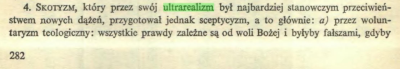 (...) 4. Skotyzm, który przez swój ultrarealizm był najbardziej stanowczym przeciwieństwem nowych dążeń, przygotował jednak sceptycyzm, a to głównie: a) przez woluntaryzm teologiczny: wszystkie prawdy zależne są od woli Bożej i byłyby fałszami, gdyby 282...