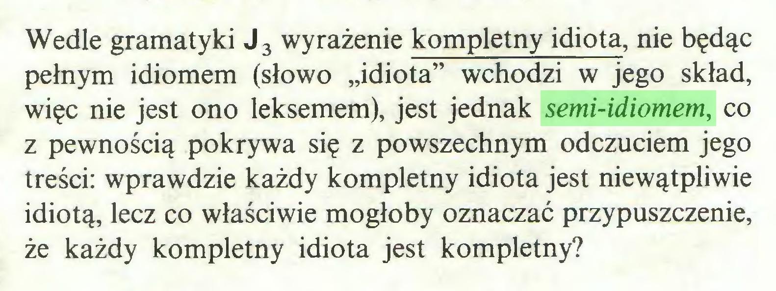 """(...) Wedle gramatyki J3 wyrażenie kompletny idiota, nie będąc pełnym idiomem (słowo """"idiota"""" wchodzi w jego skład, więc nie jest ono leksemem), jest jednak semi-idiomem, co z pewnością pokrywa się z powszechnym odczuciem jego treści: wprawdzie każdy kompletny idiota jest niewątpliwie idiotą, lecz co właściwie mogłoby oznaczać przypuszczenie, że każdy kompletny idiota jest kompletny?..."""