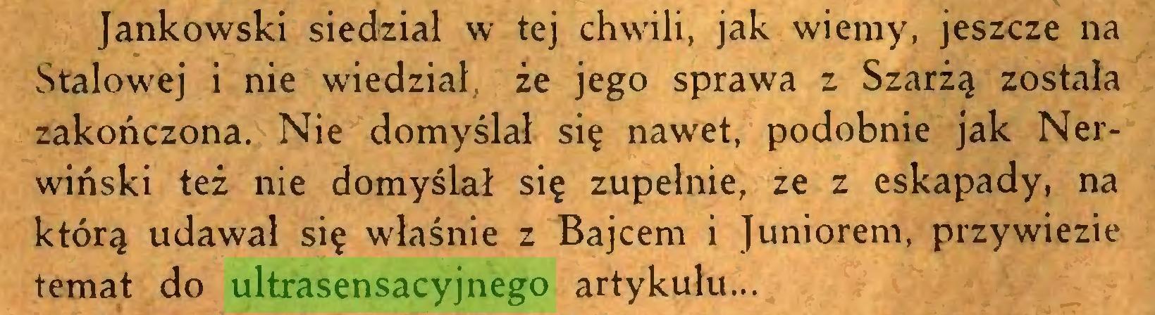 (...) Jankowski siedział w tej chwili, jak wiemy, jeszcze na Stalowej i nie wiedział, że jego sprawa z Szarżą została zakończona. Nie domyślał się nawet, podobnie jak Nerwiński też nie domyślał się zupełnie, ze z eskapady, na którą udawał się właśnie z Bajcem i Juniorem, przywiezie temat do ultrasensacyjnego artykułu...