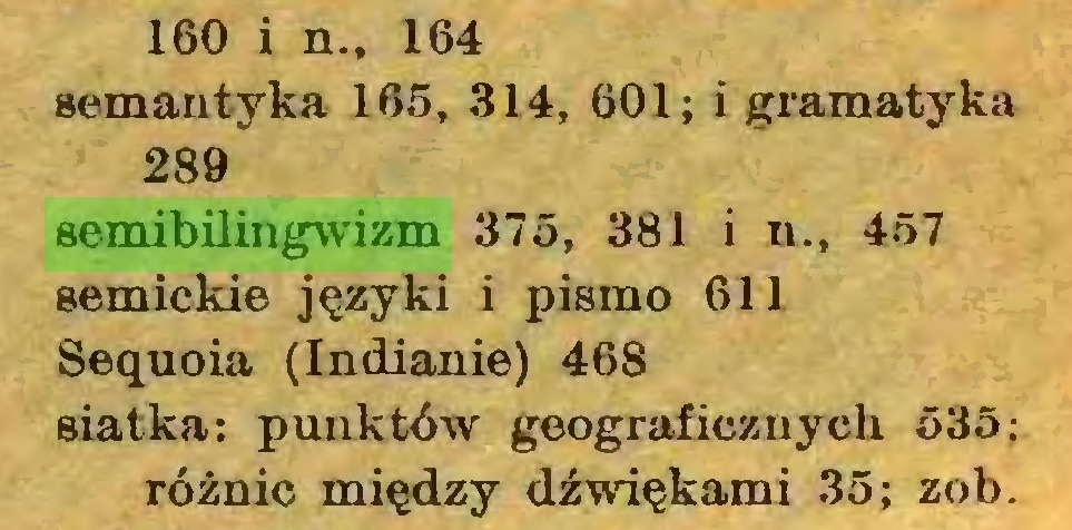 (...) 160 i n., 164 semantyka 165, 314, 601; i gramatyka 289 semibilingwizm 375, 381 i n., 457 semickie języki i pismo 611 Sequoia (Indianie) 468 siatka: punktów geograficznych 535: różnic między dźwiękami 35; zob...