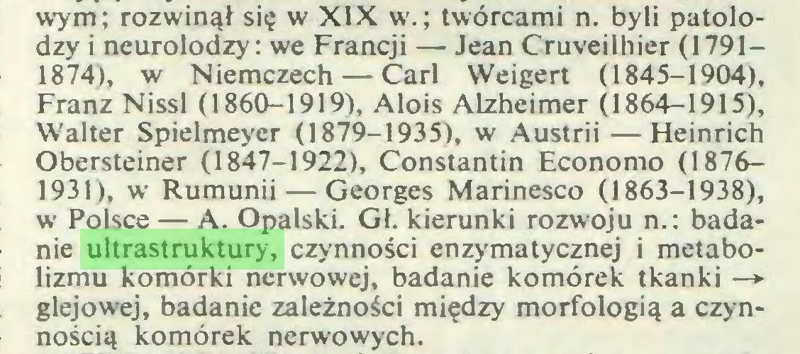 (...) wym; rozwinął się w XIX w.; twórcami n. byli patolodzy i neurolodzy: we Francji — Jean Cruveilhier (1791— 1874), w Niemczech — Carl Weigert (1845-1904), Franz Nissl (1860-1919), Alois Alzheimer (1864-1915), Walter Spielmeyer (1879-1935), w Austrii — Heinrich Obersteiner (1847-1922), Constantin Economo (18761931), w Rumunii — Georges Marinesco (1863-1938), w Polsce — A. Opalski. Gł. kierunki rozwoju n.: badanie ultrastruktury, czynności enzymatycznej i metabolizmu komórki nerwowej, badanie komórek tkanki —► glejowej, badanie zależności między morfologią a czynnością komórek nerwowych...