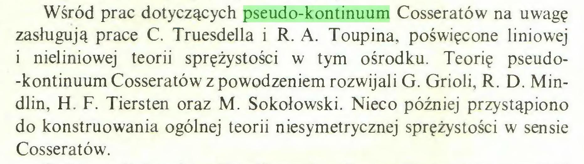 (...) Wśród prac dotyczących pseudo-kontinuum Cosseratów na uwagę zasługują prace C. Truesdella i R. A. Toupina, poświęcone liniowej i nieliniowej teorii sprężystości w tym ośrodku. Teorię pseudo-kontinuum Cosseratów z powodzeniem rozwijali G. Grioli, R. D. Mindlin, H. F. Tiersten oraz M. Sokołowski. Nieco później przystąpiono do konstruowania ogólnej teorii niesymetrycznej sprężystości w sensie Cosseratów...