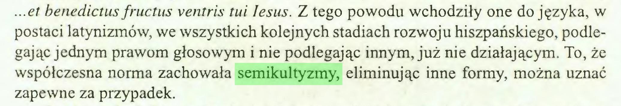 (...) ...et benedictus fructus ventris tui Iesus. Z tego powodu wchodziły one do języka, w postaci latynizmów, we wszystkich kolejnych stadiach rozwoju hiszpańskiego, podlegając jednym prawom głosowym i nie podlegając innym, już nie działającym. To, że współczesna norma zachowała semikultyzmy, eliminując inne formy, można uznać zapewne za przypadek...
