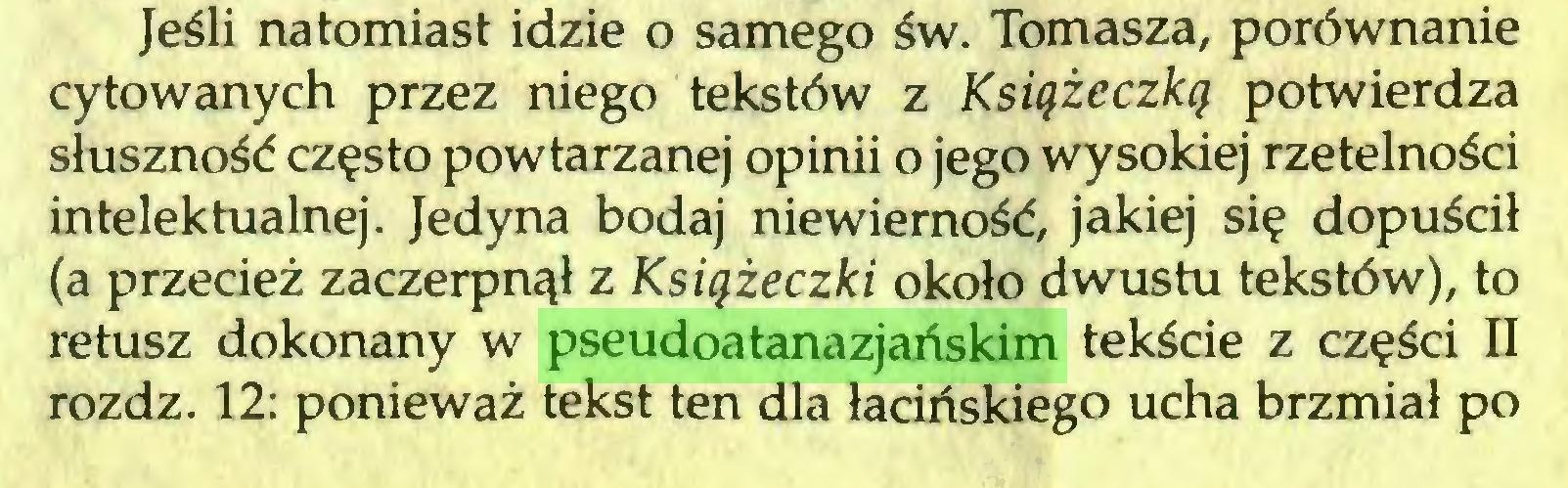 (...) Jeśli natomiast idzie o samego św. Tomasza, porównanie cytowanych przez niego tekstów z Książeczką potwierdza słuszność często powtarzanej opinii o jego wysokiej rzetelności intelektualnej. Jedyna bodaj niewierność, jakiej się dopuścił (a przecież zaczerpnął z Książeczki około dwustu tekstów), to retusz dokonany w pseudoatanazjańskim tekście z części II rozdz. 12: ponieważ tekst ten dla łacińskiego ucha brzmiał po...