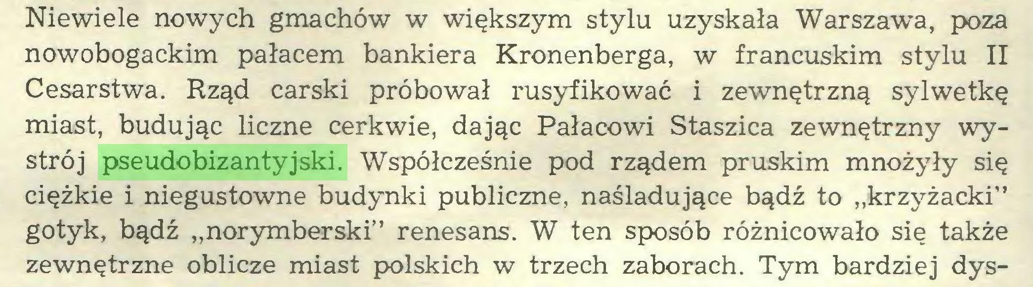 """(...) Niewiele nowych gmachów w większym stylu uzyskała Warszawa, poza nowobogackim pałacem bankiera Kronenberga, w francuskim stylu II Cesarstwa. Rząd carski próbował rusyfikować i zewnętrzną sylwetkę miast, budując liczne cerkwie, dając Pałacowi Staszica zewnętrzny wystrój pseudobizantyjski. Współcześnie pod rządem pruskim mnożyły się ciężkie i niegustowne budynki publiczne, naśladujące bądź to """"krzyżacki"""" gotyk, bądź """"norymberski"""" renesans. W ten sposób różnicowało się także zewnętrzne oblicze miast polskich w trzech zaborach. Tym bardziej dys..."""
