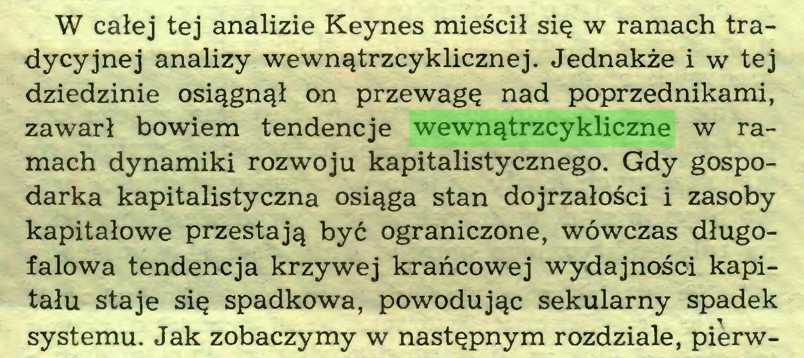 (...) W całej tej analizie Keynes mieścił się w ramach tradycyjnej analizy wewnątrzcyklicznej. Jednakże i w tej dziedzinie osiągnął on przewagę nad poprzednikami, zawarł bowiem tendencje wewnątrzcykliczne w ramach dynamiki rozwoju kapitalistycznego. Gdy gospodarka kapitalistyczna osiąga stan dojrzałości i zasoby kapitałowe przestają być ograniczone, wówczas długofalowa tendencja krzywej krańcowej wydajności kapitału staje się spadkowa, powodując sekularny spadek systemu. Jak zobaczymy w następnym rozdziale, pierw...