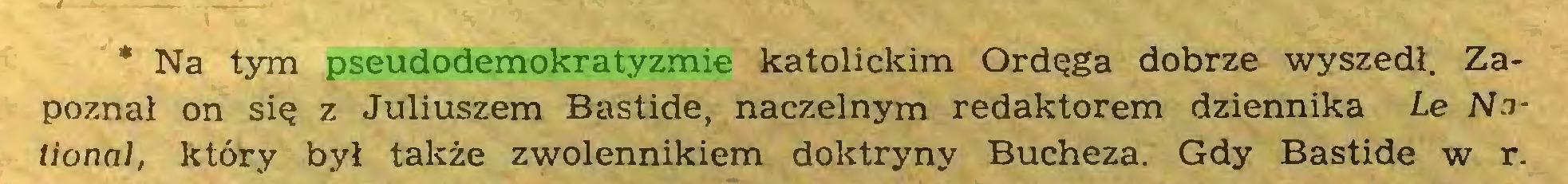 (...) * Na tym pseudodemokratyzmie katolickim Ordęga dobrze wyszedł. Zapoznał on się z Juliuszem Bastide, naczelnym redaktorem dziennika Le National, który był także zwolennikiem doktryny Bucheza. Gdy Bastide w r...