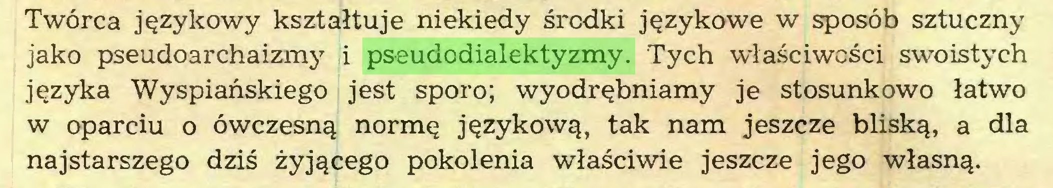 (...) Twórca językowy kształtuje niekiedy środki językowe w sposób sztuczny jako pseudoarchaizmy i pseudodialektyzmy. Tych właściwości swoistych języka Wyspiańskiego jest sporo; wyodrębniamy je stosunkowo łatwo w oparciu o ówczesną normę językową, tak nam jeszcze bliską, a dla najstarszego dziś żyjącego pokolenia właściwie jeszcze jego własną...